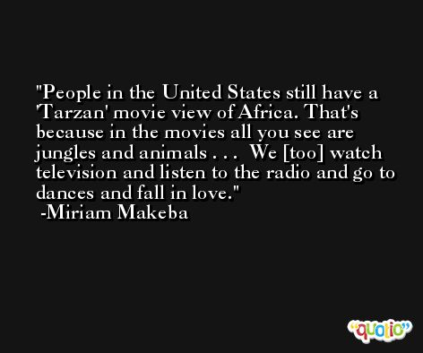 People in the United States still have a 'Tarzan' movie view of Africa. That's because in the movies all you see are jungles and animals . . .  We [too] watch television and listen to the radio and go to dances and fall in love. -Miriam Makeba