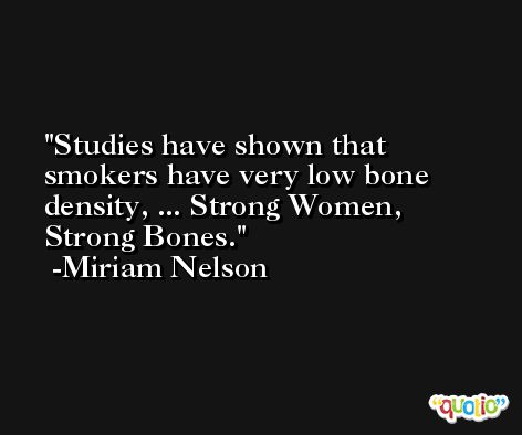 Studies have shown that smokers have very low bone density, ... Strong Women, Strong Bones. -Miriam Nelson