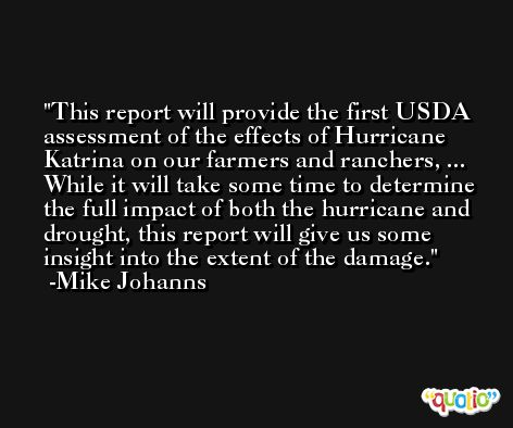 This report will provide the first USDA assessment of the effects of Hurricane Katrina on our farmers and ranchers, ... While it will take some time to determine the full impact of both the hurricane and drought, this report will give us some insight into the extent of the damage. -Mike Johanns