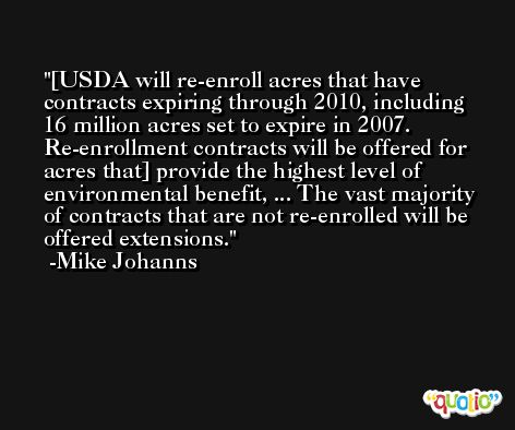 [USDA will re-enroll acres that have contracts expiring through 2010, including 16 million acres set to expire in 2007. Re-enrollment contracts will be offered for acres that] provide the highest level of environmental benefit, ... The vast majority of contracts that are not re-enrolled will be offered extensions. -Mike Johanns