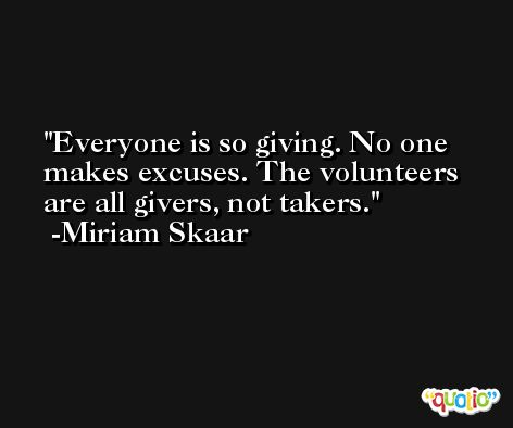 Everyone is so giving. No one makes excuses. The volunteers are all givers, not takers. -Miriam Skaar
