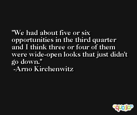 We had about five or six opportunities in the third quarter and I think three or four of them were wide-open looks that just didn't go down. -Arno Kirchenwitz