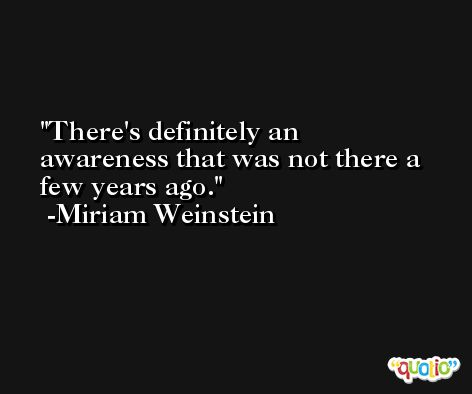 There's definitely an awareness that was not there a few years ago. -Miriam Weinstein