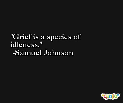 Grief is a species of idleness. -Samuel Johnson
