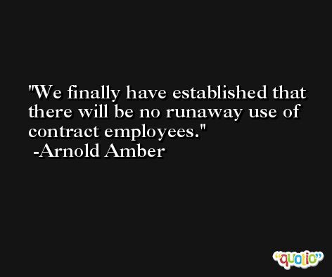 We finally have established that there will be no runaway use of contract employees. -Arnold Amber