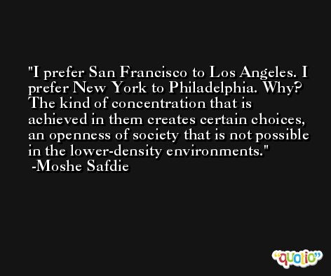 I prefer San Francisco to Los Angeles. I prefer New York to Philadelphia. Why? The kind of concentration that is achieved in them creates certain choices, an openness of society that is not possible in the lower-density environments. -Moshe Safdie