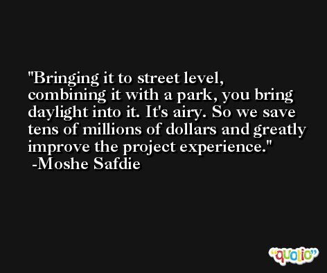 Bringing it to street level, combining it with a park, you bring daylight into it. It's airy. So we save tens of millions of dollars and greatly improve the project experience. -Moshe Safdie