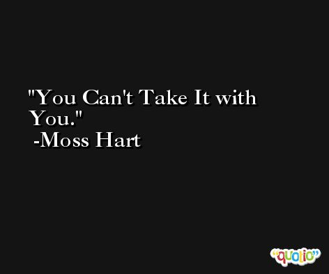 You Can't Take It with You. -Moss Hart