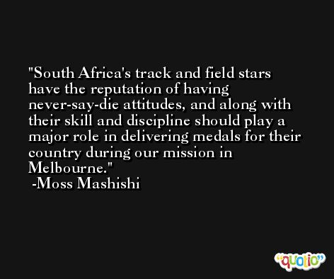 South Africa's track and field stars have the reputation of having never-say-die attitudes, and along with their skill and discipline should play a major role in delivering medals for their country during our mission in Melbourne. -Moss Mashishi