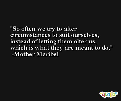 So often we try to alter circumstances to suit ourselves, instead of letting them alter us, which is what they are meant to do. -Mother Maribel