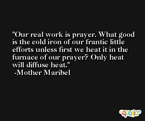 Our real work is prayer. What good is the cold iron of our frantic little efforts unless first we heat it in the furnace of our prayer? Only heat will diffuse heat. -Mother Maribel