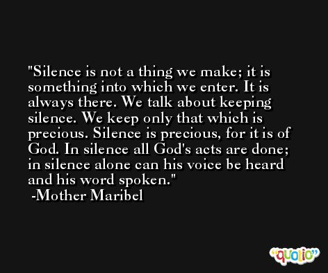 Silence is not a thing we make; it is something into which we enter. It is always there. We talk about keeping silence. We keep only that which is precious. Silence is precious, for it is of God. In silence all God's acts are done; in silence alone can his voice be heard and his word spoken. -Mother Maribel