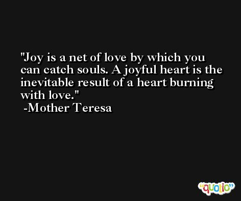 Joy is a net of love by which you can catch souls. A joyful heart is the inevitable result of a heart burning with love. -Mother Teresa
