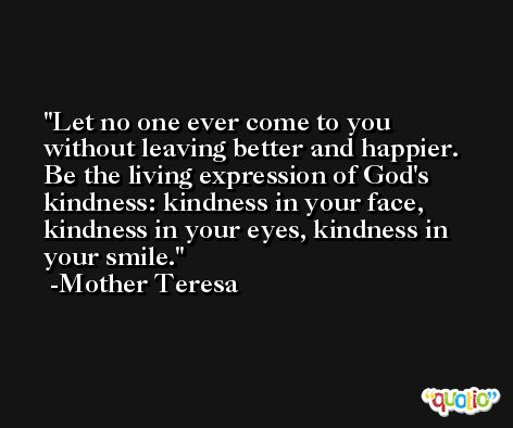 Let no one ever come to you without leaving better and happier. Be the living expression of God's kindness: kindness in your face, kindness in your eyes, kindness in your smile. -Mother Teresa