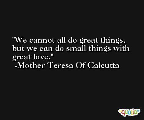 We cannot all do great things, but we can do small things with great love. -Mother Teresa Of Calcutta