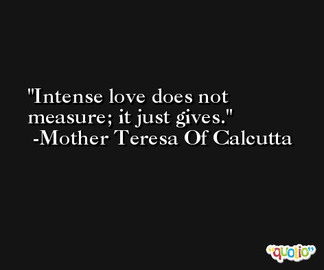 Intense love does not measure; it just gives. -Mother Teresa Of Calcutta