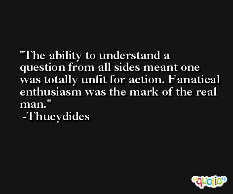 The ability to understand a question from all sides meant one was totally unfit for action. Fanatical enthusiasm was the mark of the real man. -Thucydides