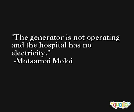 The generator is not operating and the hospital has no electricity. -Motsamai Moloi