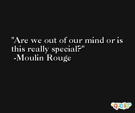 Are we out of our mind or is this really special? -Moulin Rouge