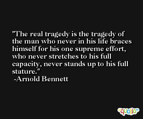 The real tragedy is the tragedy of the man who never in his life braces himself for his one supreme effort, who never stretches to his full capacity, never stands up to his full stature. -Arnold Bennett