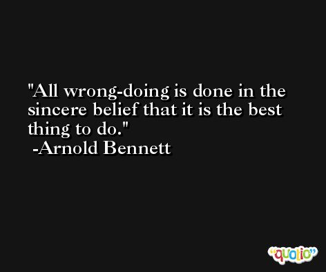 All wrong-doing is done in the sincere belief that it is the best thing to do. -Arnold Bennett