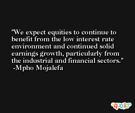 We expect equities to continue to benefit from the low interest rate environment and continued solid earnings growth, particularly from the industrial and financial sectors. -Mpho Mojalefa