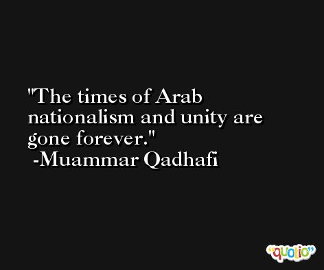 The times of Arab nationalism and unity are gone forever. -Muammar Qadhafi