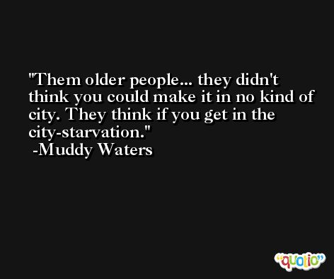 Them older people... they didn't think you could make it in no kind of city. They think if you get in the city-starvation. -Muddy Waters