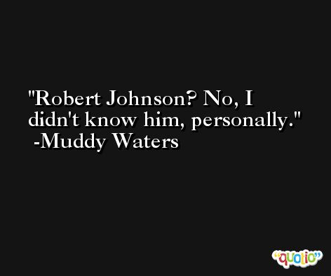 Robert Johnson? No, I didn't know him, personally. -Muddy Waters