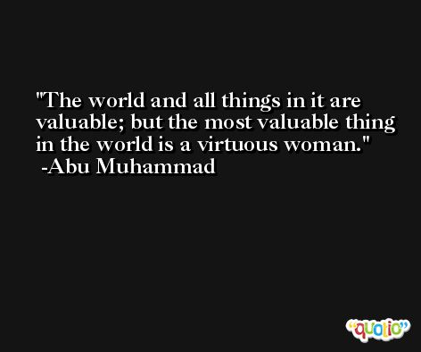 The world and all things in it are valuable; but the most valuable thing in the world is a virtuous woman. -Abu Muhammad