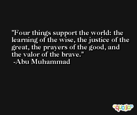 Four things support the world: the learning of the wise, the justice of the great, the prayers of the good, and the valor of the brave. -Abu Muhammad