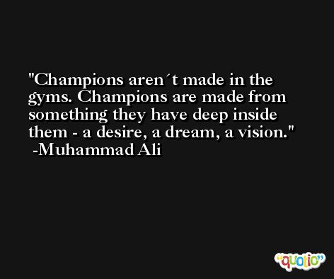 Champions aren´t made in the gyms. Champions are made from something they have deep inside them - a desire, a dream, a vision. -Muhammad Ali