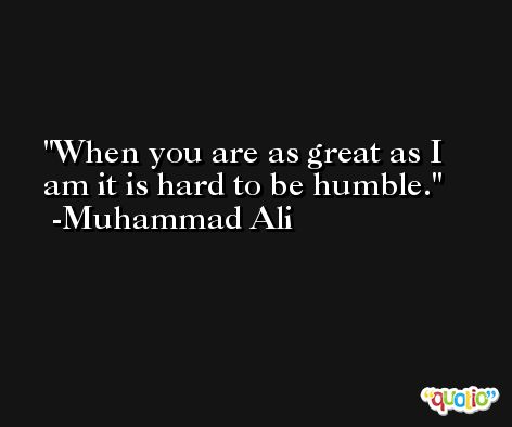 When you are as great as I am it is hard to be humble. -Muhammad Ali