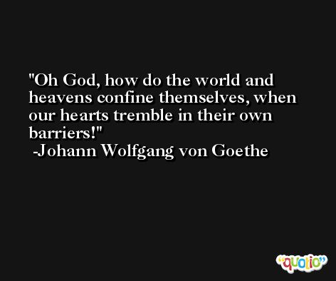 Oh God, how do the world and heavens confine themselves, when our hearts tremble in their own barriers! -Johann Wolfgang von Goethe