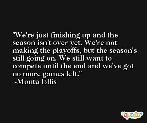 We're just finishing up and the season isn't over yet. We're not making the playoffs, but the season's still going on. We still want to compete until the end and we've got no more games left. -Monta Ellis