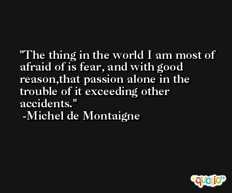 The thing in the world I am most of afraid of is fear, and with good reason,that passion alone in the trouble of it exceeding other accidents. -Michel de Montaigne