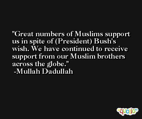 Great numbers of Muslims support us in spite of (President) Bush's wish. We have continued to receive support from our Muslim brothers across the globe. -Mullah Dadullah