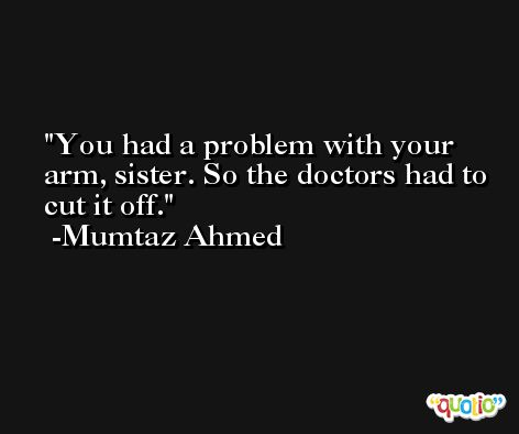 You had a problem with your arm, sister. So the doctors had to cut it off. -Mumtaz Ahmed