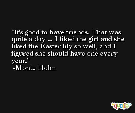 It's good to have friends. That was quite a day ... I liked the girl and she liked the Easter lily so well, and I figured she should have one every year. -Monte Holm