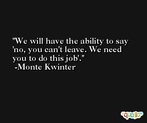 We will have the ability to say 'no, you can't leave. We need you to do this job'. -Monte Kwinter