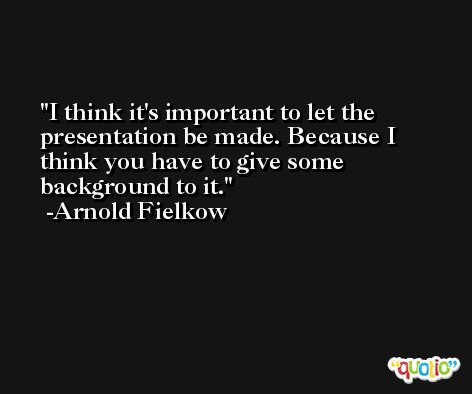 I think it's important to let the presentation be made. Because I think you have to give some background to it. -Arnold Fielkow