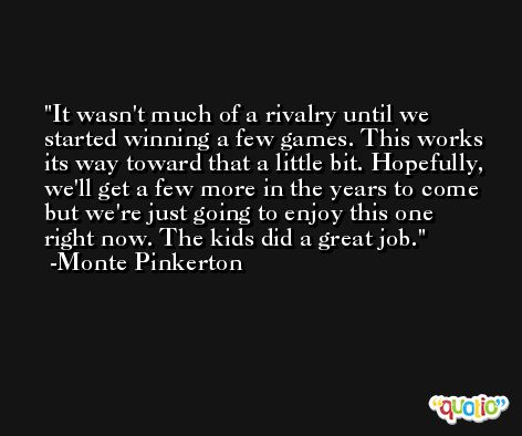 It wasn't much of a rivalry until we started winning a few games. This works its way toward that a little bit. Hopefully, we'll get a few more in the years to come but we're just going to enjoy this one right now. The kids did a great job. -Monte Pinkerton