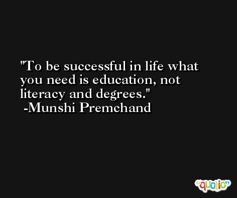 To be successful in life what you need is education, not literacy and degrees. -Munshi Premchand