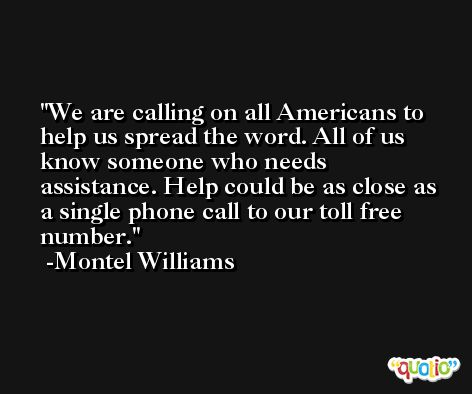 We are calling on all Americans to help us spread the word. All of us know someone who needs assistance. Help could be as close as a single phone call to our toll free number. -Montel Williams