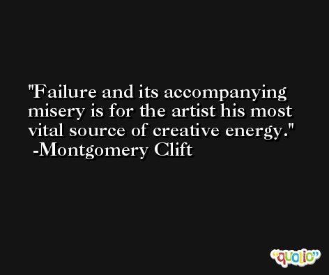 Failure and its accompanying misery is for the artist his most vital source of creative energy. -Montgomery Clift