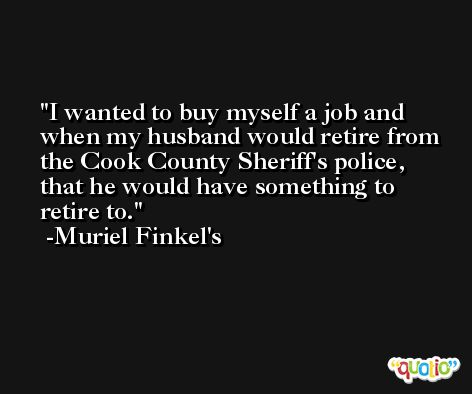 I wanted to buy myself a job and when my husband would retire from the Cook County Sheriff's police, that he would have something to retire to. -Muriel Finkel's
