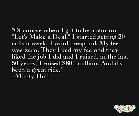 Of course when I got to be a star on 'Let's Make a Deal,' I started getting 20 calls a week. I would respond. My fee was zero. They liked my fee and they liked the job I did and I raised, in the last 50 years, I raised $800 million. And it's been a great ride. -Monty Hall