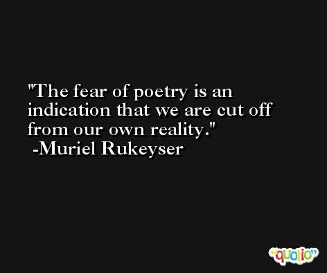 The fear of poetry is an indication that we are cut off from our own reality. -Muriel Rukeyser