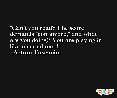 Can't you read? The score demands 'con amore,' and what are you doing? You are playing it like married men! -Arturo Toscanini