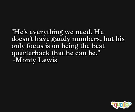 He's everything we need. He doesn't have gaudy numbers, but his only focus is on being the best quarterback that he can be. -Monty Lewis